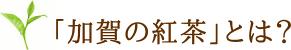 加賀の紅茶は石川県加賀市打越茶園産の国産茶葉を使用した国産紅茶